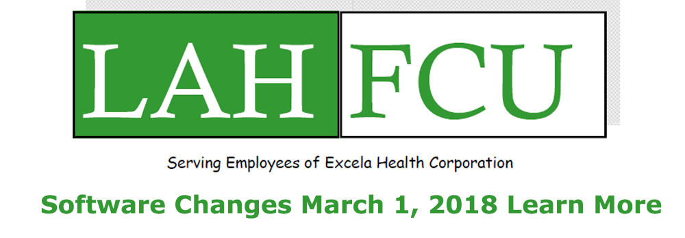 LAHFCU - Serving Employees of Excela Health Corporation. Software Changes March 1, 2018 Learn More